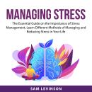 Managing Stress: The Essential Guide on the Importance of Stress Management, Learn Different Methods Audiobook