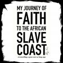 My Journey of Faith To The African Slave Coast: Reconciling a Past Not So Long Ago, Rafa Selase