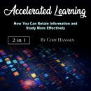 Accelerated Learning: How You Can Retain Information and Study More Effectively, Cory Hanssen