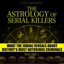 Astrology of Serial Killers, The - Volume 1: What the Zodiac Reveals About History's Most Notorious  Audiobook