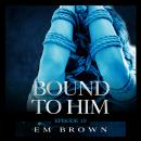 Bound to Him - Episode 10: An International Billionaire Romance Audiobook