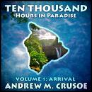 Ten Thousand Hours in Paradise: Volume 1: Arrival Audiobook