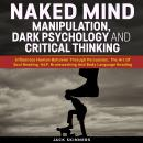 Naked Mind: Manipulation, Dark Psychology And Critical Thinking: Influences Human Behavior Through P Audiobook