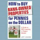 How to Buy Bank-Owned Properties for Pennies on the Dollar: A Guide To REO Investing In Today's Market, Jeff Adams
