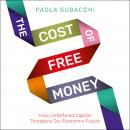 The Cost of Free Money: How Unfettered Capital Threatens Our Economic Future Audiobook