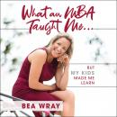 What an MBA Taught Me...: But My Kids Made Me Learn Audiobook
