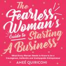 The Fearless Woman's Guide to Starting a Business: What Every Woman Needs to Know to be a Courageous Audiobook
