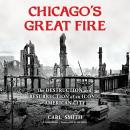 Chicago's Great Fire: The Destruction and Resurrection of an Iconic American City Audiobook