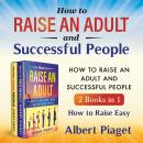 How to Raise an Adult and Successful People (2 Books in 1) New Version: How to Raise Easy, Albert Piaget