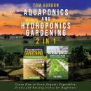 Aquaponics and Hydroponics Gardening - 2 in 1: Learn How to Grow Organic Vegetables, Fruits and Rais Audiobook