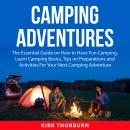 Camping Adventures: The Essential Guide on How to Have Fun Camping, Learn Camping Basics, Tips on Pr Audiobook