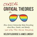 Cynical Theories: How Activist Scholarship Made Everything about Race, Gender, and Identity―and Why This Harms Everybody, Helen Pluckrose, James Lindsay