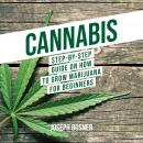 Cannabis: Step-By-Step Guide on How to Grow Marijuana for Beginners Audiobook