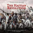 Haitian Revolution, The: The History and Legacy of the Slave Uprising that Led to Haiti's Independen Audiobook