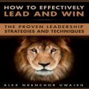 How to Effectively Lead and Win: The Proven Leadership Strategies and Techniques Audiobook