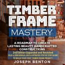 Timber Frame Mastery.: A Roadmap to Create Lasting Beauty Handcrafted Constructions Audiobook