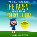 You Can Become The Parent Your Child Deserves: How to Raise Positive, Successful, and Happy Children Audiobook