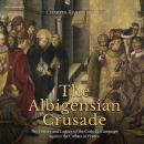 Albigensian Crusade, The: The History and Legacy of the Catholic Campaign against the Cathars in Fra Audiobook