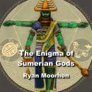 The Enigma of Sumerian Gods: The Legacy of Enki and the Anunnaki Audiobook
