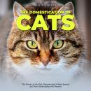Domestication of Cats, The: The History of the Only Domesticated Felidae Species and Their Relations Audiobook