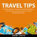 Travel Tips: The Best Guide on Interesting Travel Destinations and Other Tips on How to Have a Fun a Audiobook