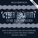 Cybersecurity For Beginners: How To Implement The NIST Framework To Guard Against The Most Common Se Audiobook
