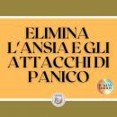 ELIMINA L'ANSIA E GLI ATTACCHI DI PANICO: Che cos'è l'ANXIETÀ? Chi ne trae vantaggio? Come ottenere  Audiobook