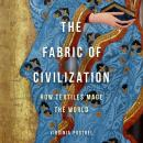 The Fabric of Civilization: How Textiles Made the World Audiobook