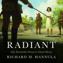 Radiant: Fifty Remarkable Women in Church History Audiobook