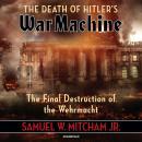 The Death of Hitler's War Machine: The Final Destruction of the Wehrmacht Audiobook