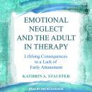 Emotional Neglect and the Adult in Therapy: Lifelong Consequences to a Lack of Early Attunement Audiobook