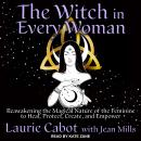 The Witch in Every Woman: Reawakening the Magical Nature of the Feminine to Heal, Protect, Create, a Audiobook