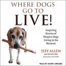 Where Dogs Go To LIVE!: Inspiring Stories of Hospice Dogs Living in the Moment Audiobook