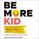 Be More Kid: How to Escape the Grown Up Trap and Live Life to the Full! Audiobook
