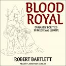 Blood Royal: Dynastic Politics in Medieval Europe Audiobook