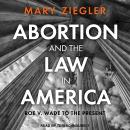 Abortion and the Law in America: Roe v. Wade to the Present Audiobook