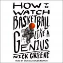 How to Watch Basketball Like a Genius: What Game Designers, Economists, Ballet Choreographers, and T Audiobook