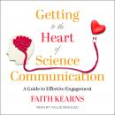 Getting to the Heart of Science Communication: A Guide to Effective Engagement Audiobook
