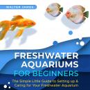 Freshwater Aquariums for Beginners: The Simple Little Guide to Setting up & Caring for Your Freshwat Audiobook