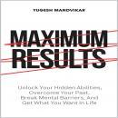 Maximum Results: Unlock Your Hidden Abilities, Overcome Your Past, Break Mental Barriers, And Get Wh Audiobook