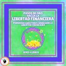 PASOS DE ORO HACIA LA LIBERTAD FINANCIERA: Poderosa guía para conseguir la LIBERTAD FINANCIERA - SER Audiobook