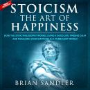 Stoicism The Art of Happiness: How the Stoic Philosophy Works, Living a Good Life, Finding Calm and  Audiobook