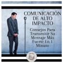 Comunicación De Alto Impacto: Consejos Para Transmitir Su Mensaje Más Fuerte En 1 Minuto Audiobook