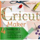 Cricut Maker: 4 Books in 1: Beginner's guide + Design Space + Project Ideas vol 1 & 2 . The Cricut B Audiobook
