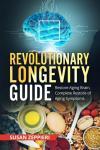 Revolutionary Longevity Guide: Restore Aging Brain, Complete Restore of Aging Symptoms Audiobook