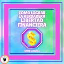 COMO LOGRAR LA VERDADERA LIBERTAD FINANCIERA - SERIE DE 4 LIBROS Audiobook