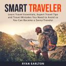 Smart Traveler: Learn Travel Essentials, Expert Travel Tips and Travel Mistakes You Need to Avoid so Audiobook
