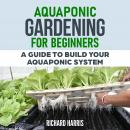 AQUAPONIC GARDENING FOR BEGINNERS: A GUIDE TO BUILD YOUR OWN AQUAPONIC SYSTEM Audiobook
