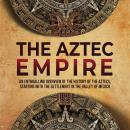 The Aztec Empire: An Enthralling Overview of the History of the Aztecs, Starting with the Settlement Audiobook