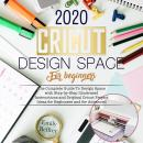 Cricut Design Space For Beginners 2020: The Complete Guide to Design Space with Step-by-Step Illustr Audiobook